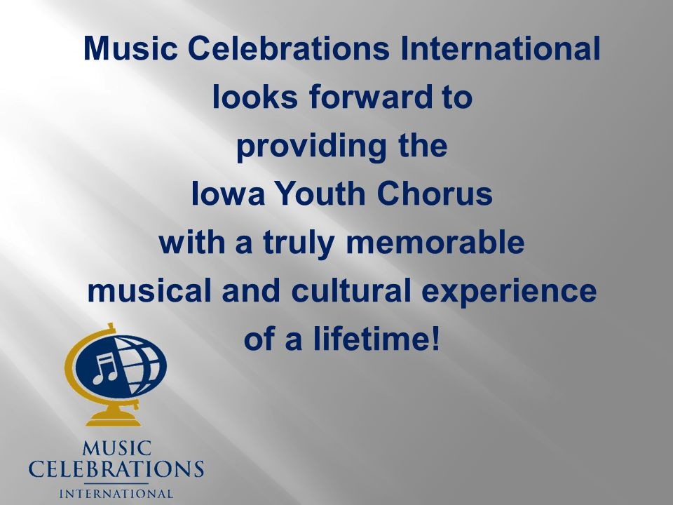 Music Celebrations International looks forward to providing the Iowa Youth Chorus with a truly memorable musical and cultural experience of a lifetime!