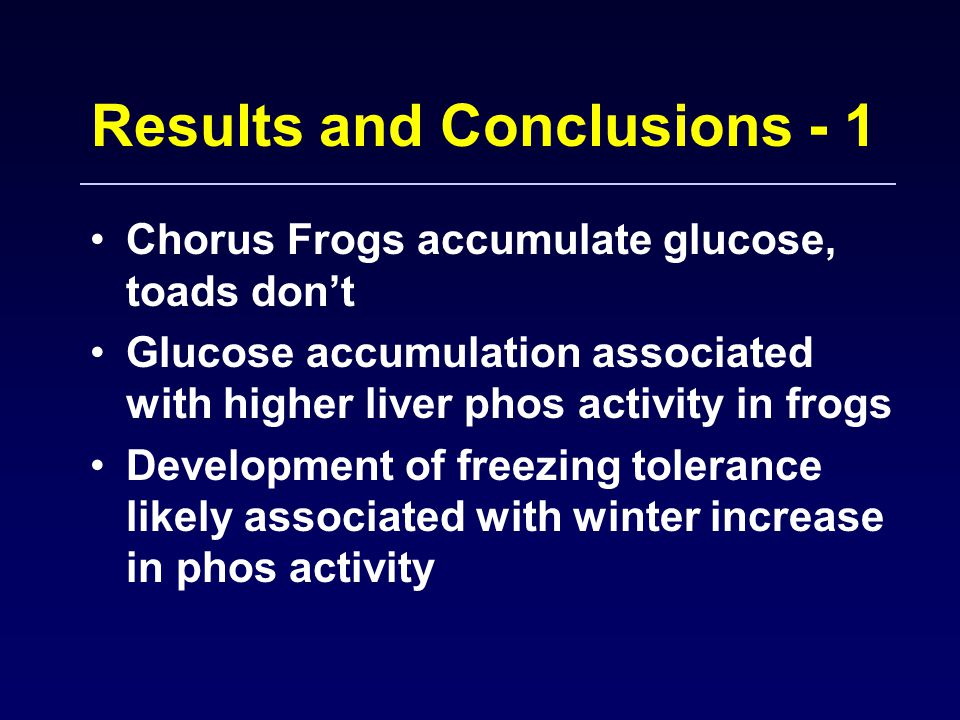 Results and Conclusions - 1 Chorus Frogs accumulate glucose, toads don't Glucose accumulation associated with higher liver phos activity in frogs Deve