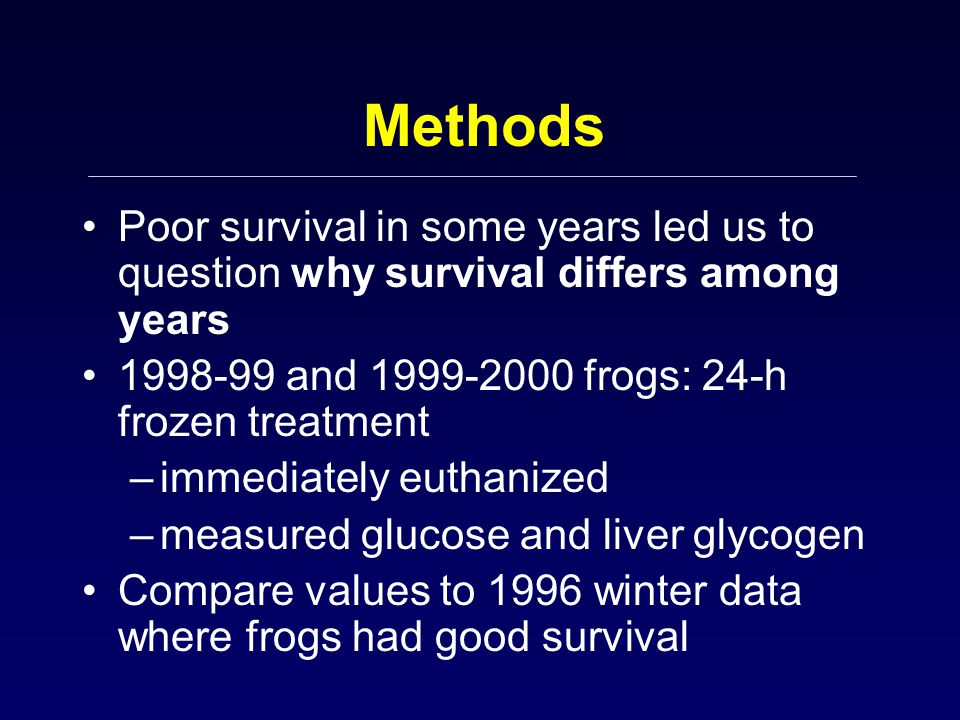 Methods Poor survival in some years led us to question why survival differs among years 1998-99 and 1999-2000 frogs: 24-h frozen treatment –immediatel
