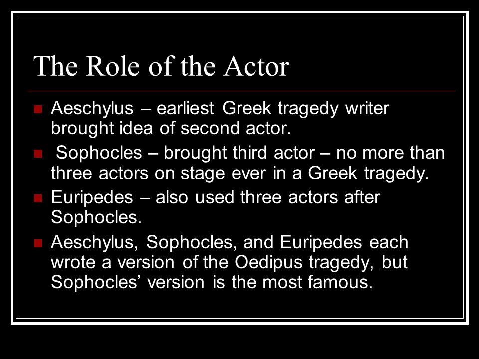 The Role of the Actor Aeschylus – earliest Greek tragedy writer brought idea of second actor. Sophocles – brought third actor – no more than three act
