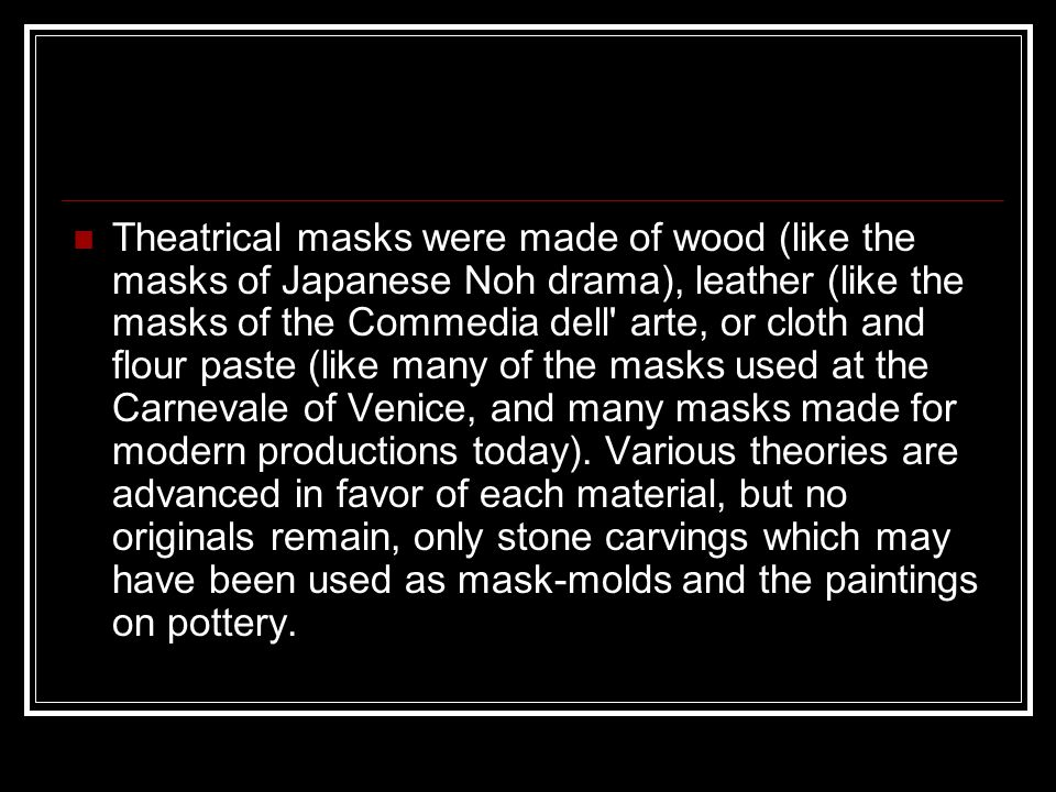 Theatrical masks were made of wood (like the masks of Japanese Noh drama), leather (like the masks of the Commedia dell' arte, or cloth and flour past