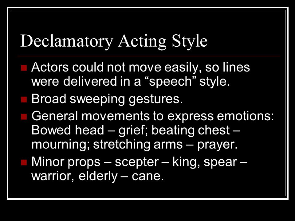 "Declamatory Acting Style Actors could not move easily, so lines were delivered in a ""speech"" style. Broad sweeping gestures. General movements to expr"