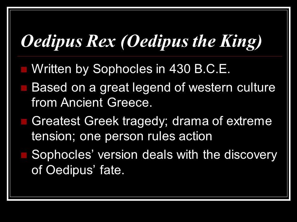Oedipus Rex (Oedipus the King) Written by Sophocles in 430 B.C.E. Based on a great legend of western culture from Ancient Greece. Greatest Greek trage