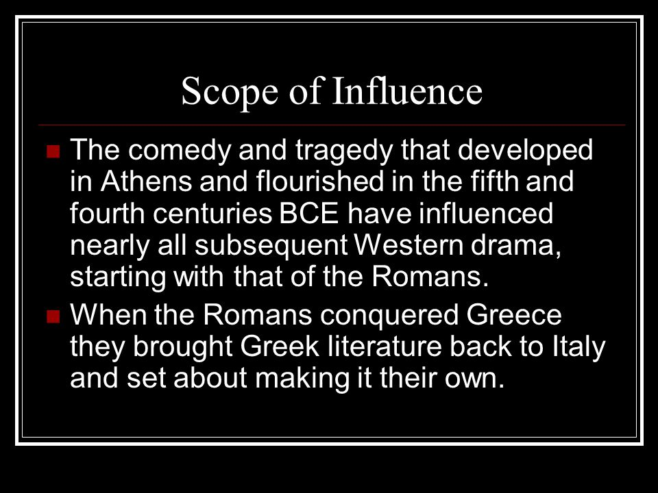 Scope of Influence The comedy and tragedy that developed in Athens and flourished in the fifth and fourth centuries BCE have influenced nearly all sub