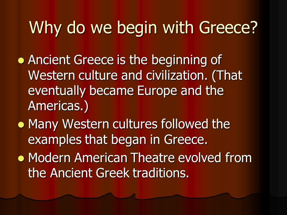 Why do we begin with Greece. Ancient Greece is the beginning of Western culture and civilization.