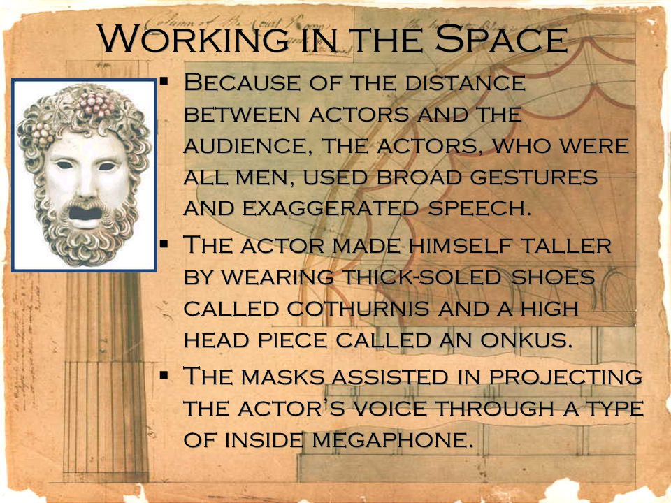 Working in the Space  Because of the distance between actors and the audience, the actors, who were all men, used broad gestures and exaggerated speech.