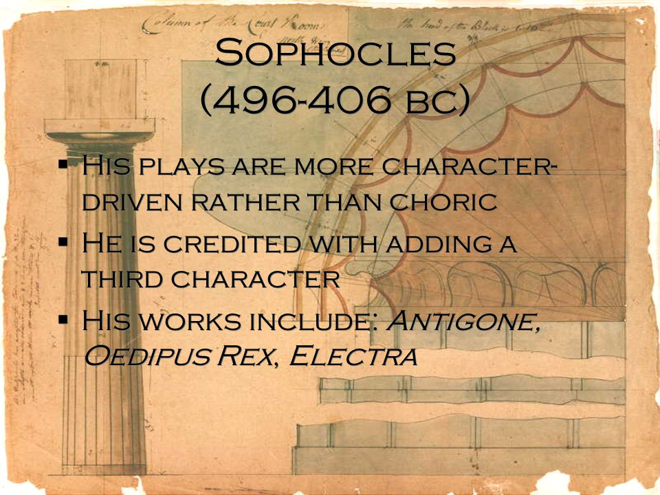 Sophocles (496-406 bc)  His plays are more character- driven rather than choric  He is credited with adding a third character  His works include: Antigone, Oedipus Rex, Electra  His plays are more character- driven rather than choric  He is credited with adding a third character  His works include: Antigone, Oedipus Rex, Electra