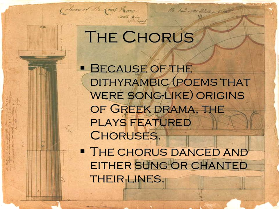 The Chorus  Because of the dithyrambic (poems that were song-like) origins of Greek drama, the plays featured Choruses.
