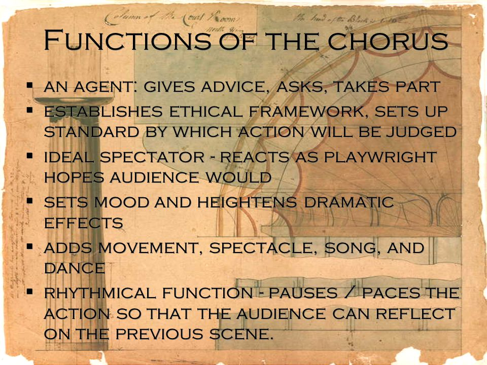 Functions of the chorus  an agent: gives advice, asks, takes part  establishes ethical framework, sets up standard by which action will be judged  ideal spectator - reacts as playwright hopes audience would  sets mood and heightens dramatic effects  adds movement, spectacle, song, and dance  rhythmical function - pauses / paces the action so that the audience can reflect on the previous scene.
