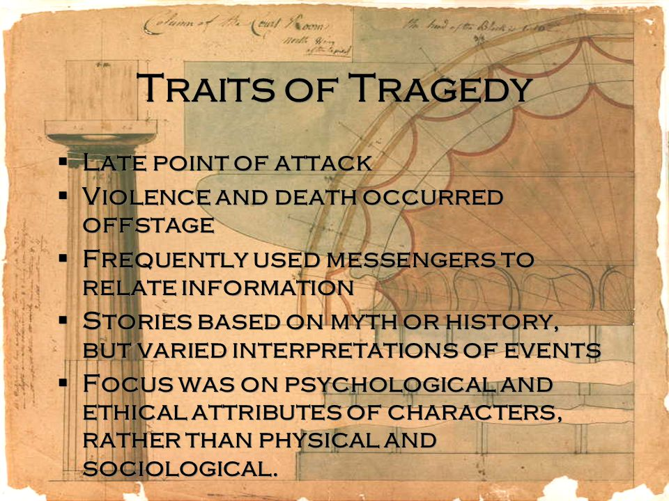 Traits of Tragedy  Late point of attack  Violence and death occurred offstage  Frequently used messengers to relate information  Stories based on