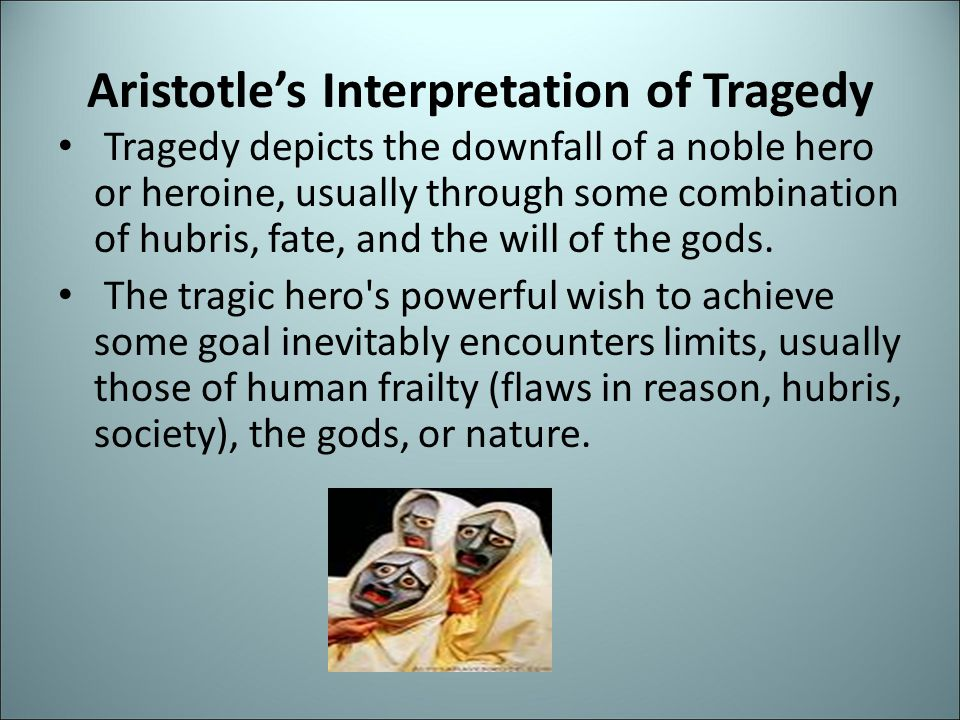 Aristotle's Interpretation of Tragedy Tragedy depicts the downfall of a noble hero or heroine, usually through some combination of hubris, fate, and t