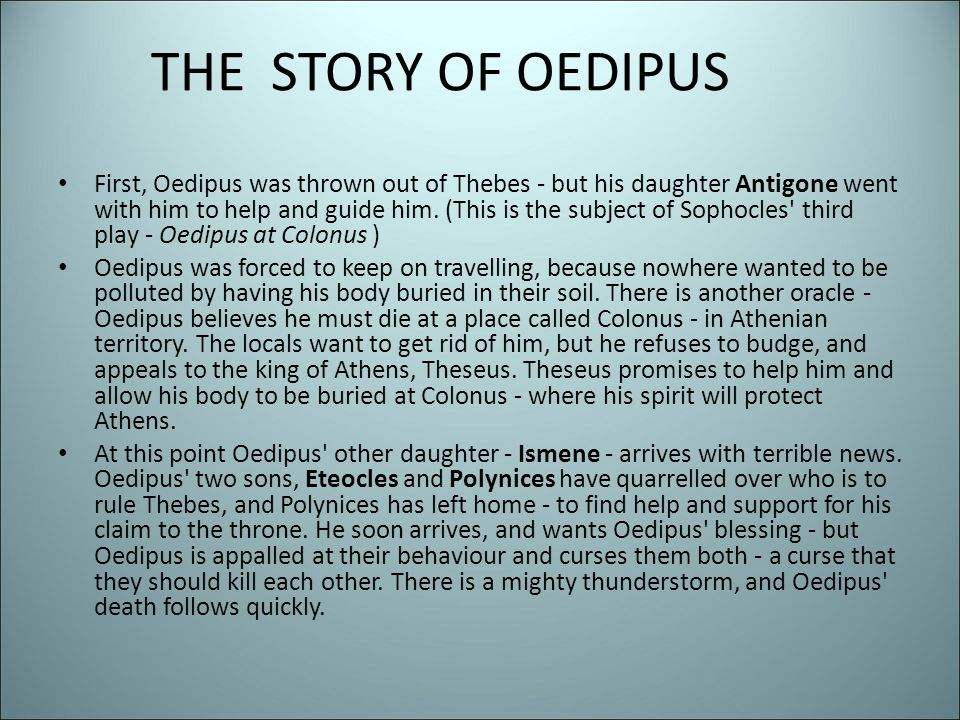 THE STORY OF OEDIPUS First, Oedipus was thrown out of Thebes - but his daughter Antigone went with him to help and guide him. (This is the subject of