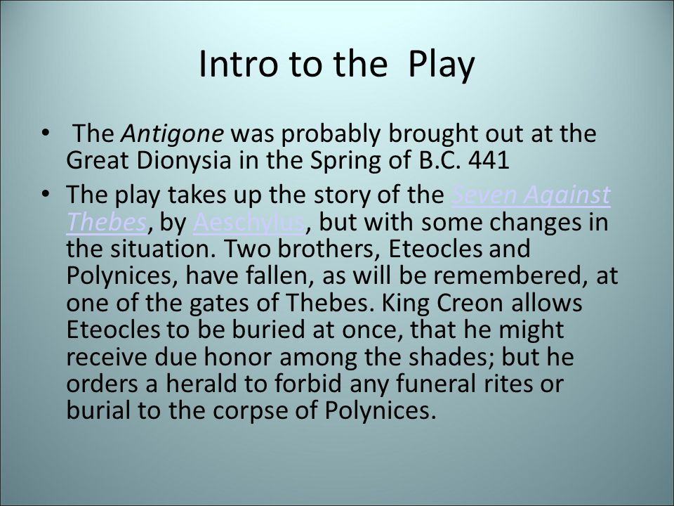 Intro to the Play The Antigone was probably brought out at the Great Dionysia in the Spring of B.C. 441 The play takes up the story of the Seven Again