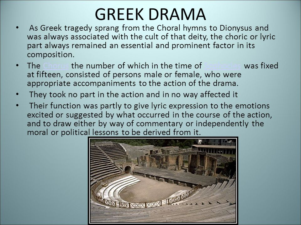 GREEK DRAMA As Greek tragedy sprang from the Choral hymns to Dionysus and was always associated with the cult of that deity, the choric or lyric part