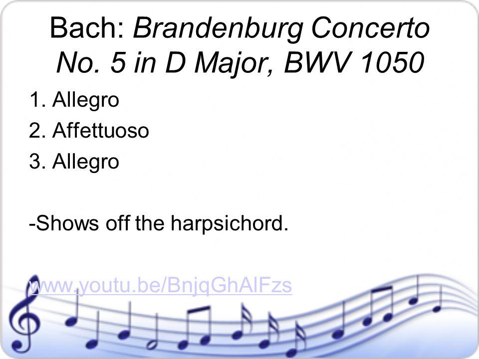 Bach: Brandenburg Concerto No. 5 in D Major, BWV 1050 1. Allegro 2. Affettuoso 3. Allegro -Shows off the harpsichord. www.youtu.be/BnjqGhAlFzs
