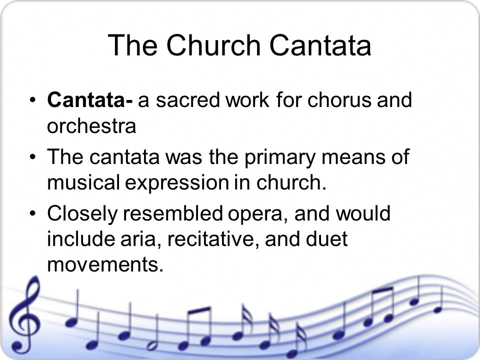 The Church Cantata Cantata- a sacred work for chorus and orchestra The cantata was the primary means of musical expression in church. Closely resemble