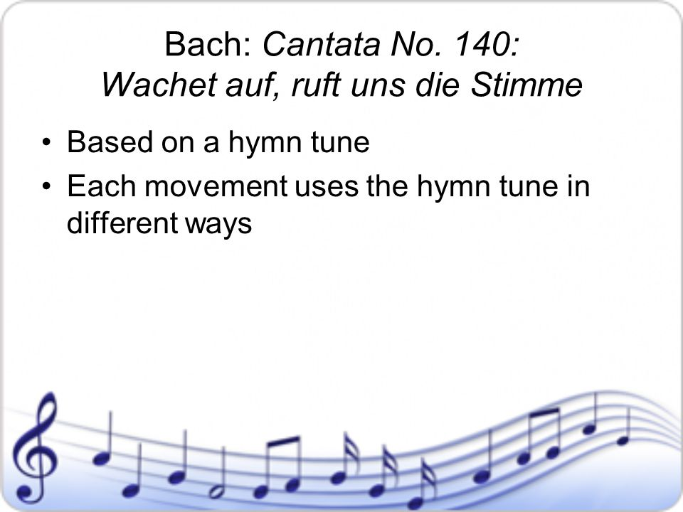 Bach: Cantata No. 140: Wachet auf, ruft uns die Stimme Based on a hymn tune Each movement uses the hymn tune in different ways