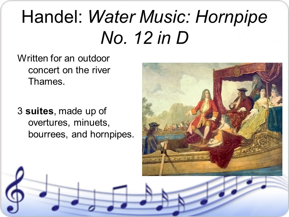 Handel: Water Music: Hornpipe No. 12 in D Written for an outdoor concert on the river Thames. 3 suites, made up of overtures, minuets, bourrees, and h