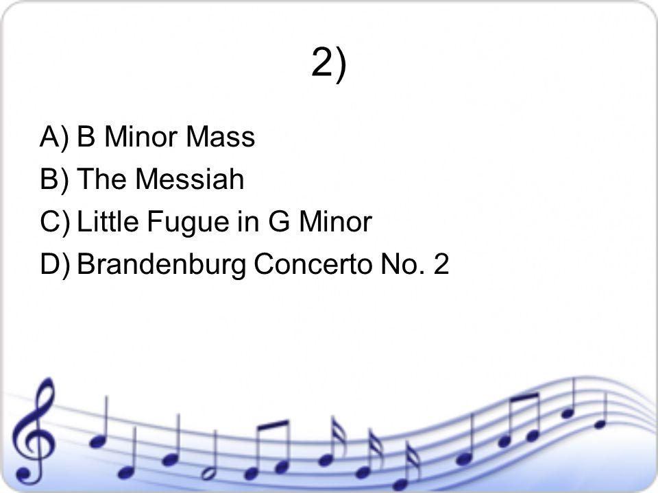 2) A)B Minor Mass B)The Messiah C)Little Fugue in G Minor D)Brandenburg Concerto No. 2