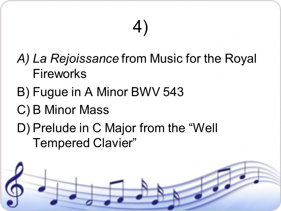 """4) A)La Rejoissance from Music for the Royal Fireworks B)Fugue in A Minor BWV 543 C)B Minor Mass D)Prelude in C Major from the """"Well Tempered Clavier"""""""