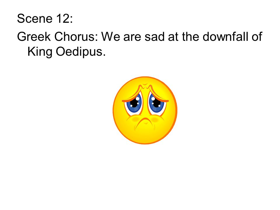 Scene 12: Greek Chorus: We are sad at the downfall of King Oedipus.