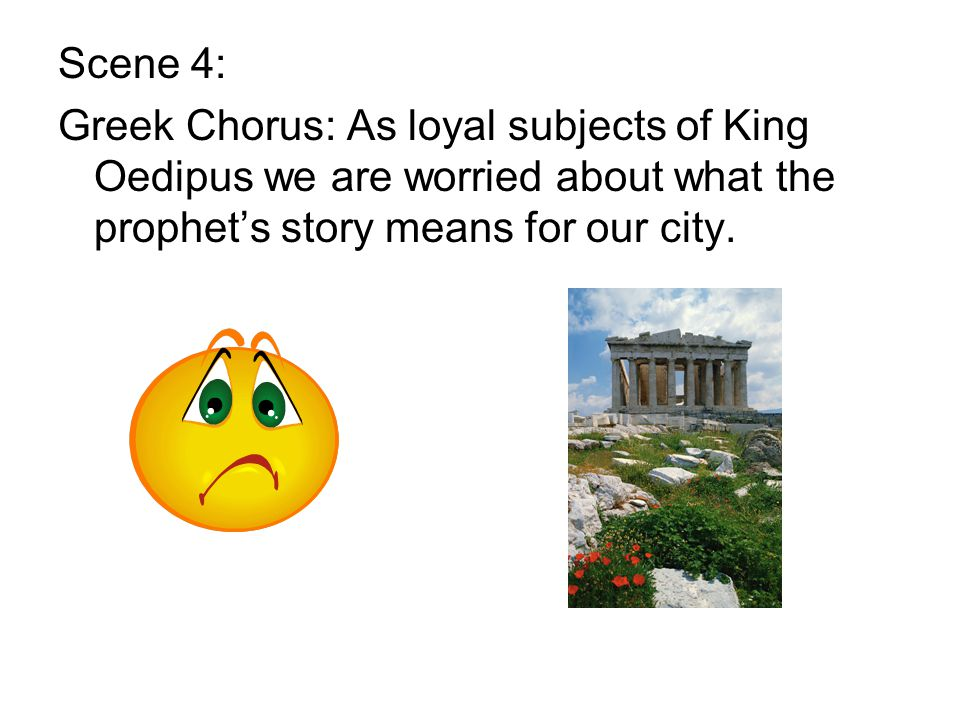 Scene 4: Greek Chorus: As loyal subjects of King Oedipus we are worried about what the prophet's story means for our city.