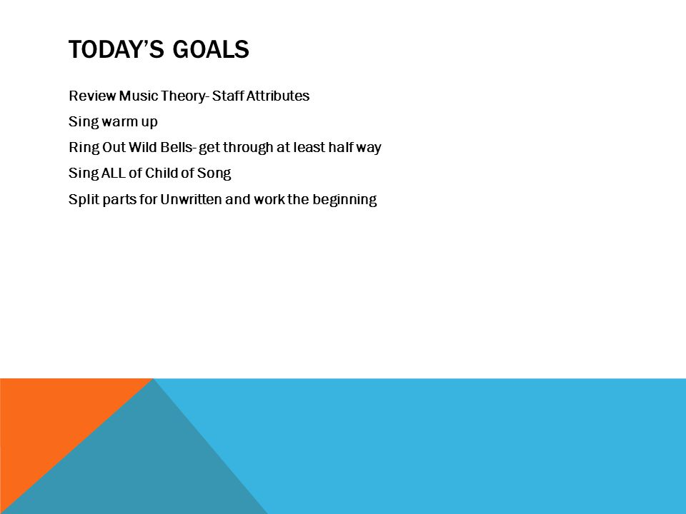 TODAY'S GOALS Review Music Theory- Staff Attributes Sing warm up Ring Out Wild Bells- get through at least half way Sing ALL of Child of Song Split parts for Unwritten and work the beginning