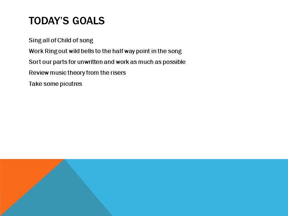 TODAY'S GOALS Sing all of Child of song Work Ring out wild bells to the half way point in the song Sort our parts for unwritten and work as much as possible Review music theory from the risers Take some picutres