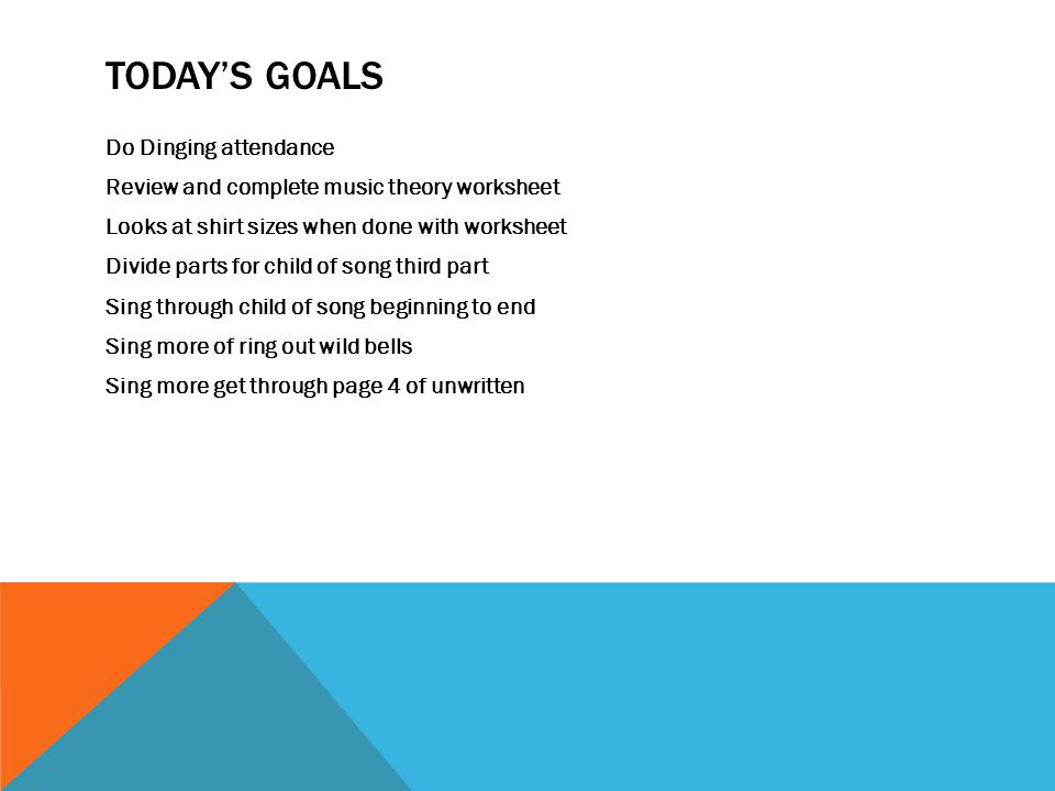 TODAY'S GOALS Do Dinging attendance Review and complete music theory worksheet Looks at shirt sizes when done with worksheet Divide parts for child of song third part Sing through child of song beginning to end Sing more of ring out wild bells Sing more get through page 4 of unwritten