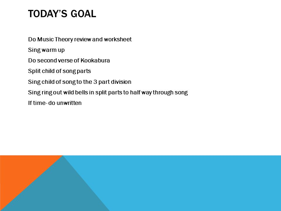 TODAY'S GOAL Do Music Theory review and worksheet Sing warm up Do second verse of Kookabura Split child of song parts Sing child of song to the 3 part division Sing ring out wild bells in split parts to half way through song If time- do unwritten