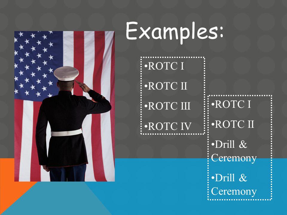 Examples: ROTC I ROTC II ROTC III ROTC IV ROTC I ROTC II Drill & Ceremony