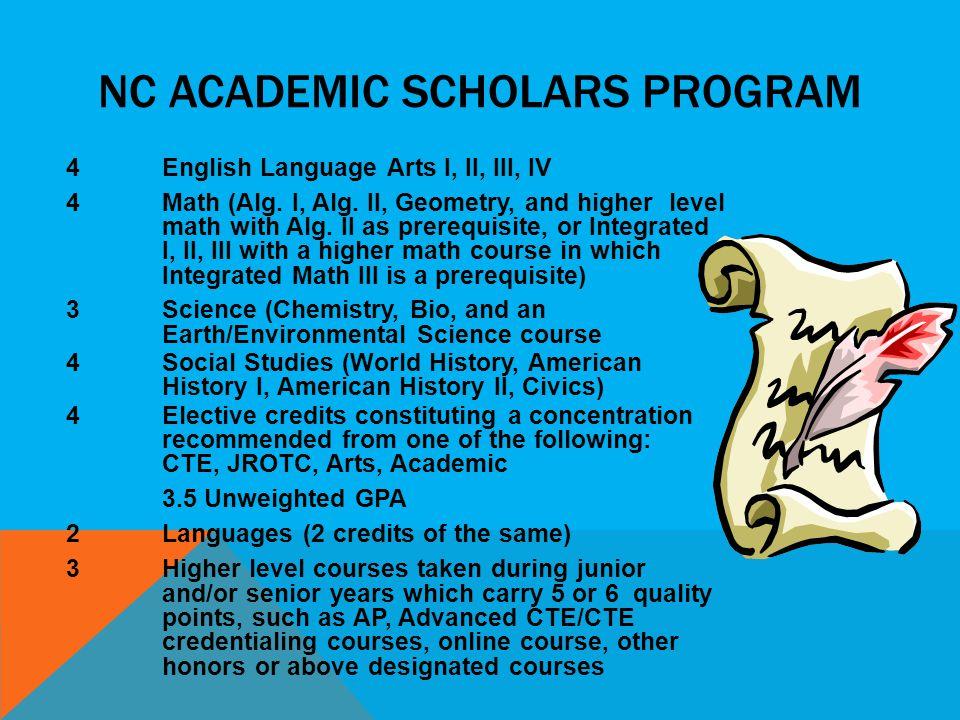 NC ACADEMIC SCHOLARS PROGRAM 4 English Language Arts I, II, III, IV 4Math (Alg. I, Alg. II, Geometry, and higher level math with Alg. II as prerequisi