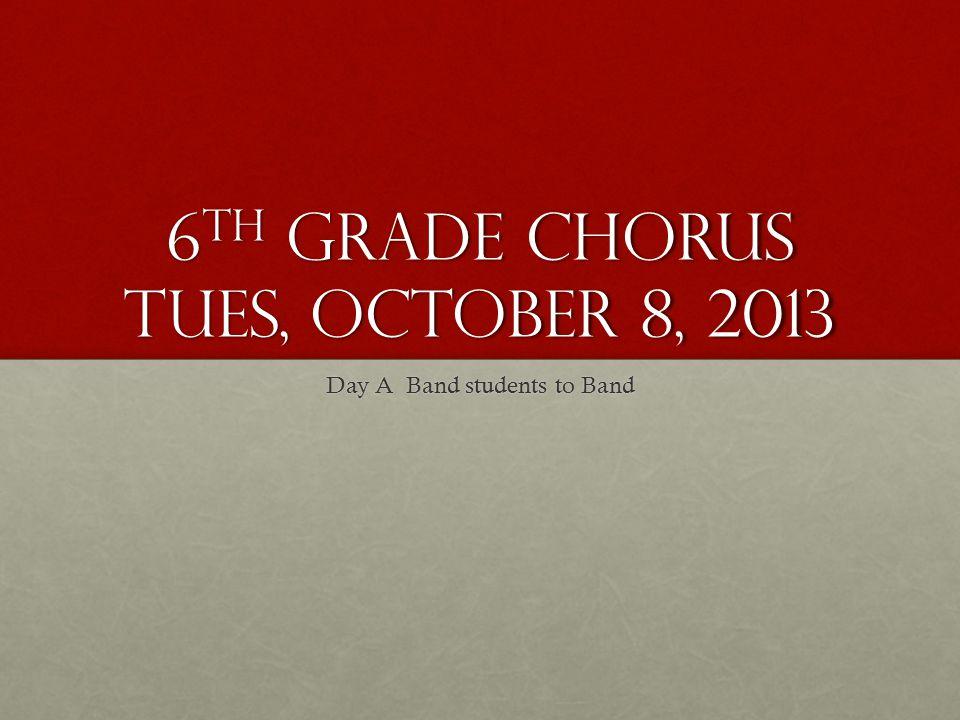 6 th Grade Chorus Tues, October 8, 2013 Day A Band students to Band