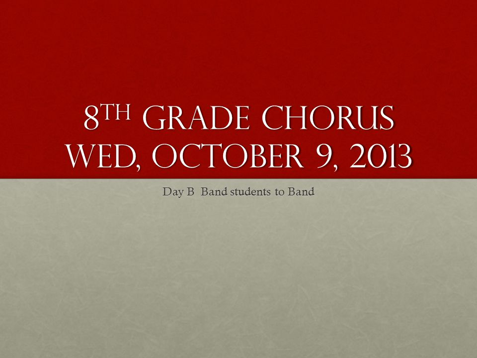 8 th Grade Chorus Wed, October 9, 2013 Day B Band students to Band