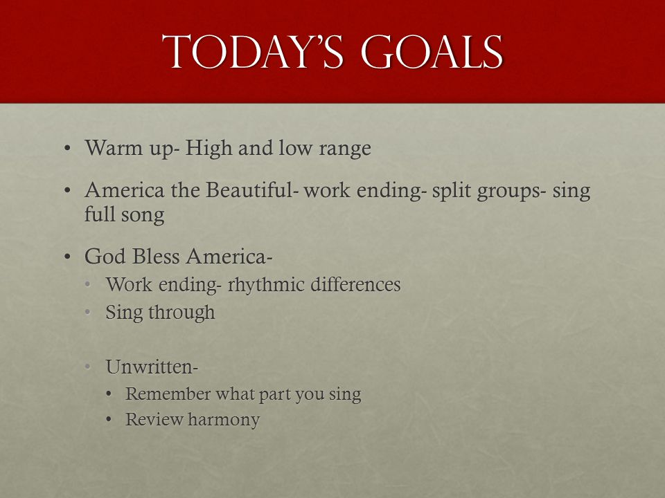 Today's Goals Warm up- High and low rangeWarm up- High and low range America the Beautiful- work ending- split groups- sing full songAmerica the Beautiful- work ending- split groups- sing full song God Bless America-God Bless America- Work ending- rhythmic differencesWork ending- rhythmic differences Sing throughSing through Unwritten-Unwritten- Remember what part you singRemember what part you sing Review harmonyReview harmony