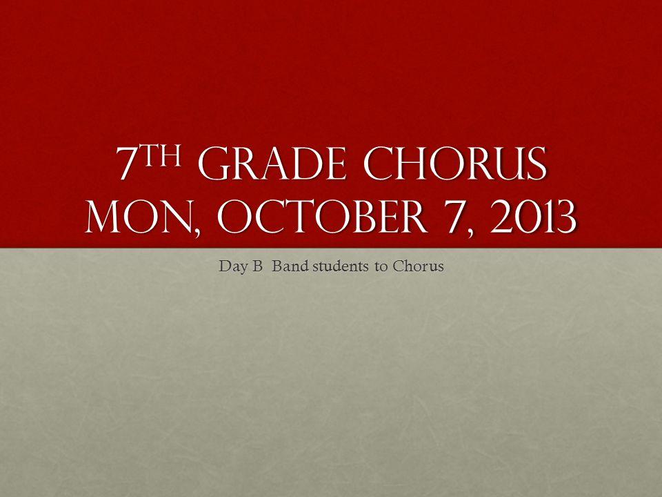 7 th Grade Chorus Mon, October 7, 2013 Day B Band students to Chorus