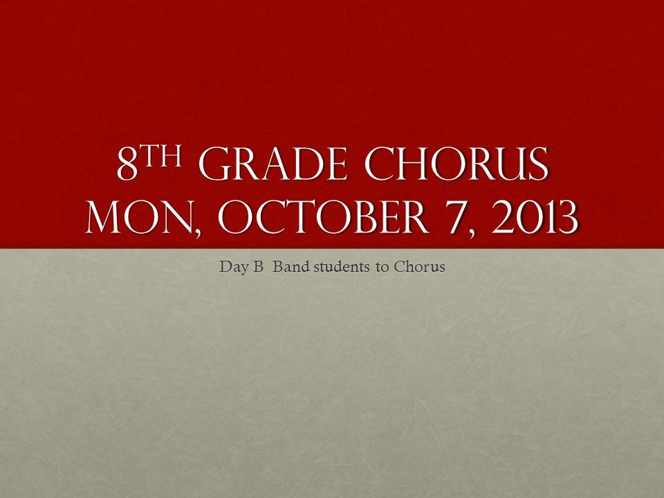 8 th Grade Chorus Mon, October 7, 2013 Day B Band students to Chorus