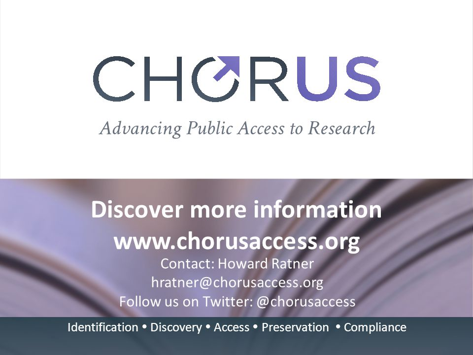Discover more information www.chorusaccess.org Contact: Howard Ratner hratner@chorusaccess.org Follow us on Twitter: @chorusaccess Identification  Discovery  Access  Preservation  Compliance
