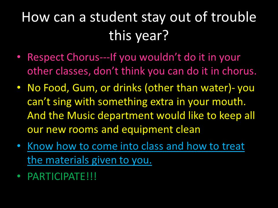 How can a student stay out of trouble this year? Respect Chorus---If you wouldn't do it in your other classes, don't think you can do it in chorus. No