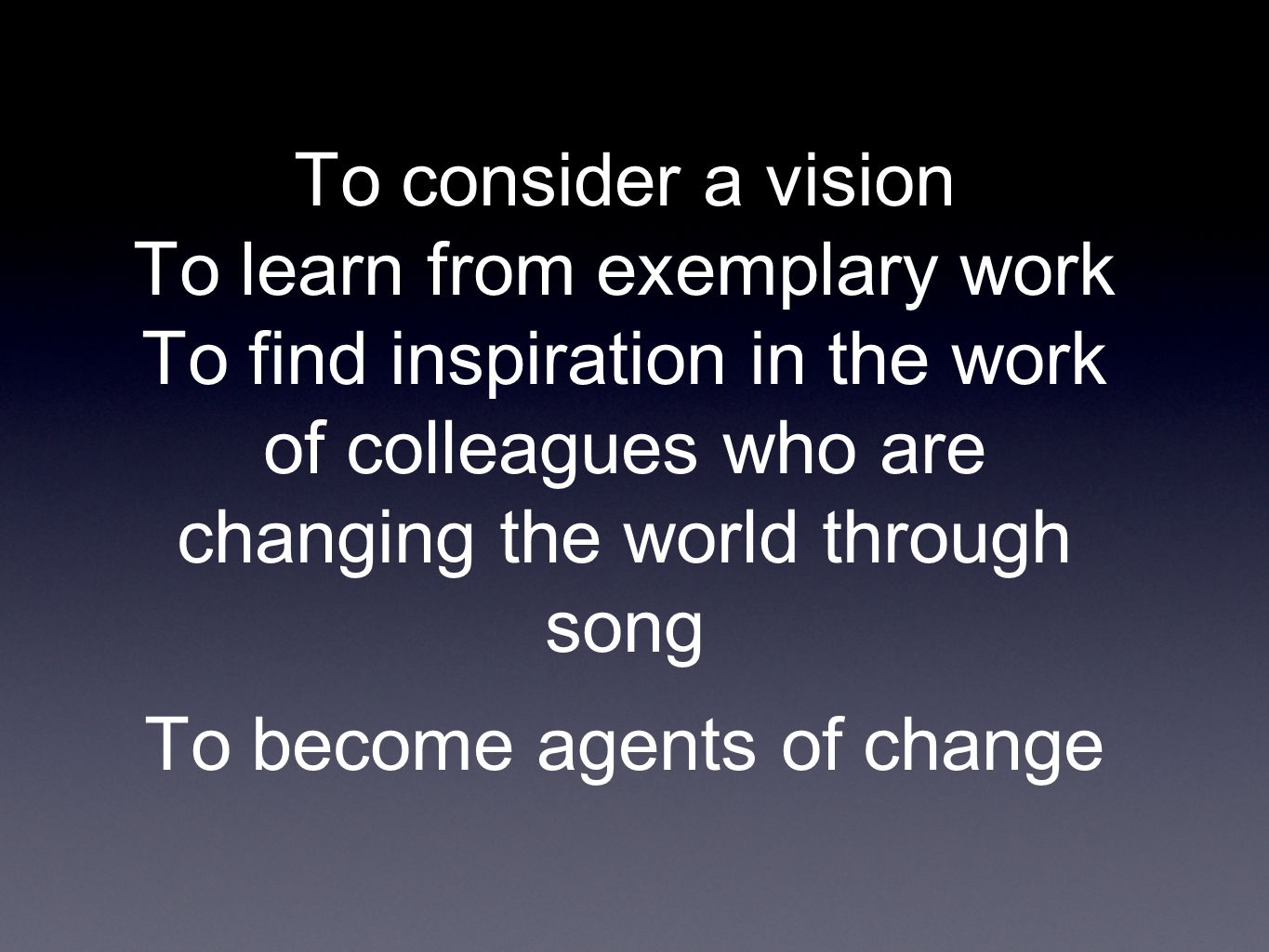To consider a vision To learn from exemplary work To find inspiration in the work of colleagues who are changing the world through song To become agents of change