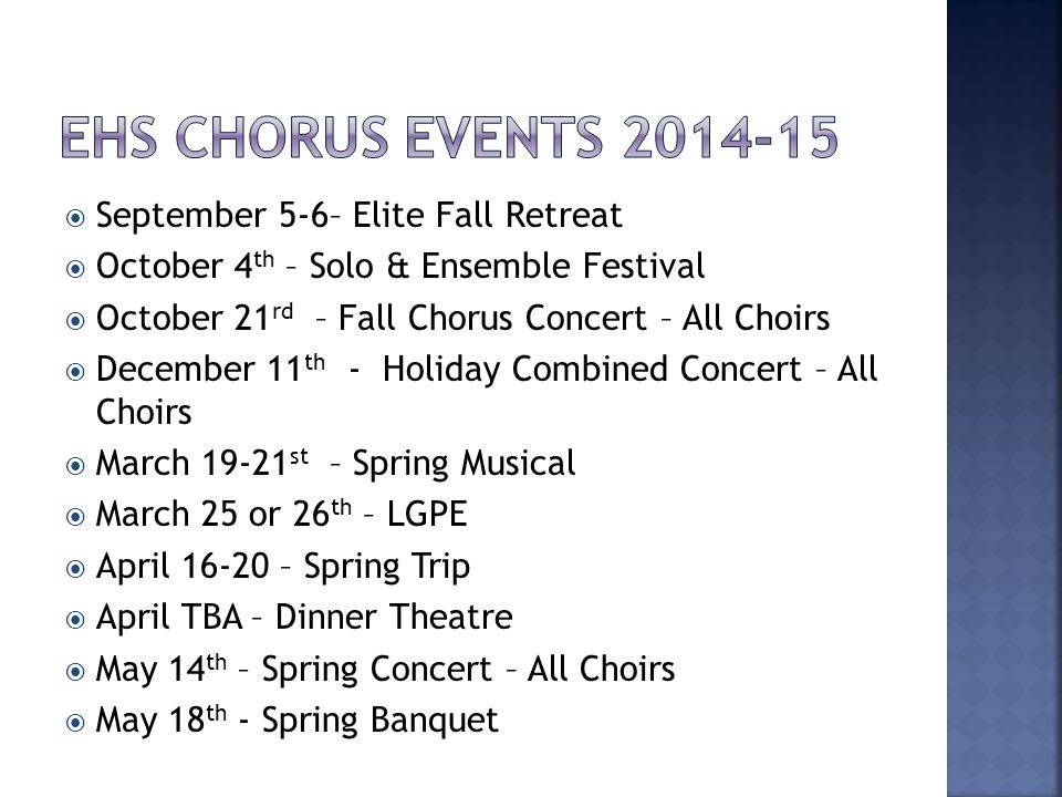  September 5-6– Elite Fall Retreat  October 4 th – Solo & Ensemble Festival  October 21 rd – Fall Chorus Concert – All Choirs  December 11 th - Holiday Combined Concert – All Choirs  March 19-21 st – Spring Musical  March 25 or 26 th – LGPE  April 16-20 – Spring Trip  April TBA – Dinner Theatre  May 14 th – Spring Concert – All Choirs  May 18 th - Spring Banquet