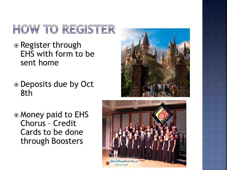  Register through EHS with form to be sent home  Deposits due by Oct 8th  Money paid to EHS Chorus – Credit Cards to be done through Boosters