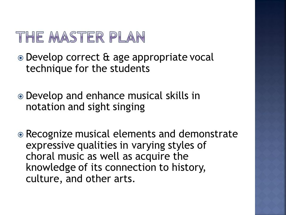  Develop correct & age appropriate vocal technique for the students  Develop and enhance musical skills in notation and sight singing  Recognize musical elements and demonstrate expressive qualities in varying styles of choral music as well as acquire the knowledge of its connection to history, culture, and other arts.