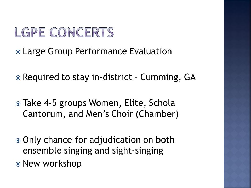  Large Group Performance Evaluation  Required to stay in-district – Cumming, GA  Take 4-5 groups Women, Elite, Schola Cantorum, and Men's Choir (Chamber)  Only chance for adjudication on both ensemble singing and sight-singing  New workshop