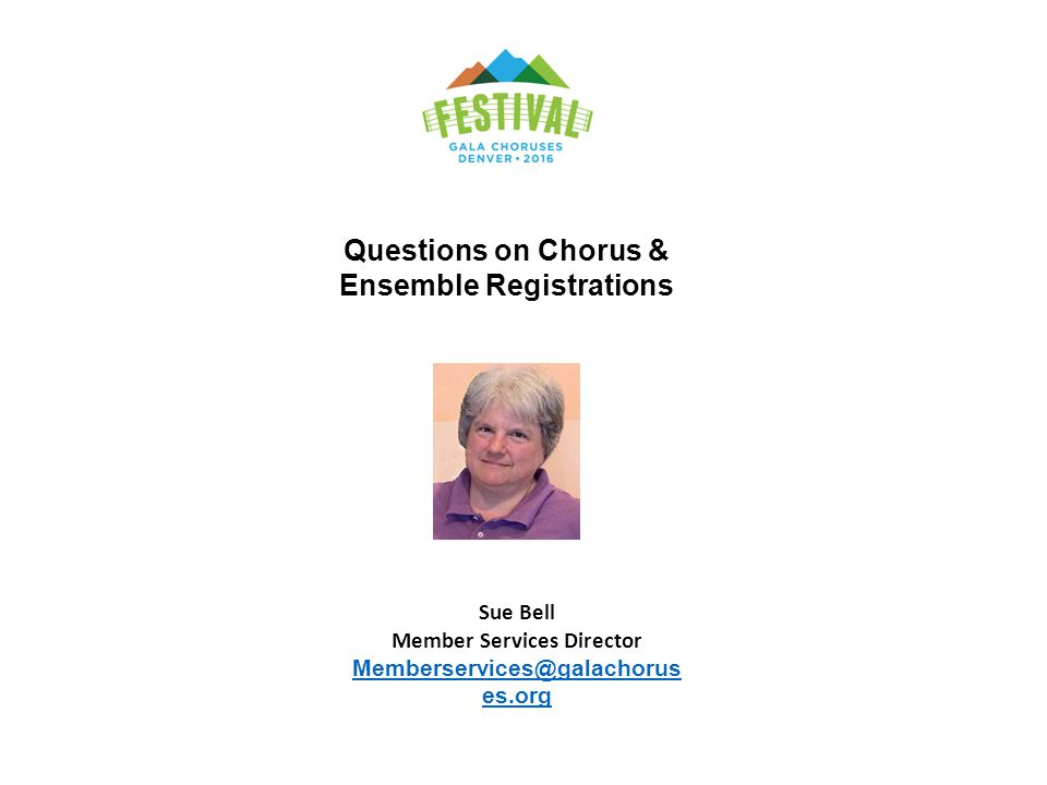 Questions on Chorus & Ensemble Registrations Sue Bell Member Services Director Memberservices@galachorus es.org