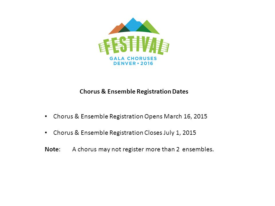 Chorus & Ensemble Registration Dates Chorus & Ensemble Registration Opens March 16, 2015 Chorus & Ensemble Registration Closes July 1, 2015 Note:A chorus may not register more than 2 ensembles.