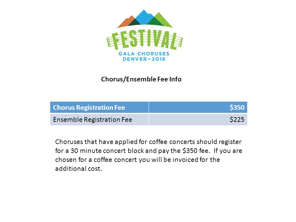Chorus/Ensemble Fee Info Chorus Registration Fee$350 Ensemble Registration Fee$225 Choruses that have applied for coffee concerts should register for a 30 minute concert block and pay the $350 fee.