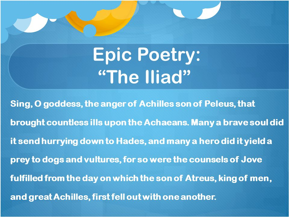 """Epic Poetry: """"The Iliad"""" Sing, O goddess, the anger of Achilles son of Peleus, that brought countless ills upon the Achaeans. Many a brave soul did it"""