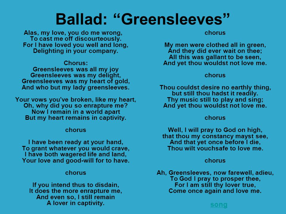 """Ballad: """"Greensleeves"""" Alas, my love, you do me wrong, To cast me off discourteously. For I have loved you well and long, Delighting in your company."""