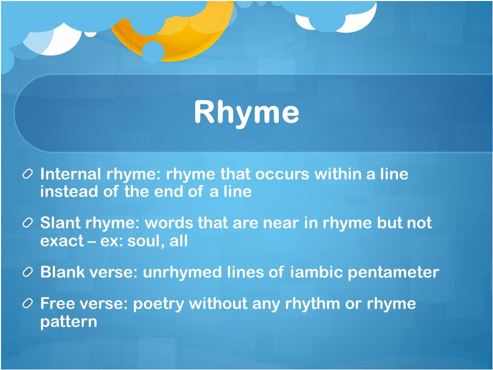 Rhyme Internal rhyme: rhyme that occurs within a line instead of the end of a line Slant rhyme: words that are near in rhyme but not exact – ex: soul,